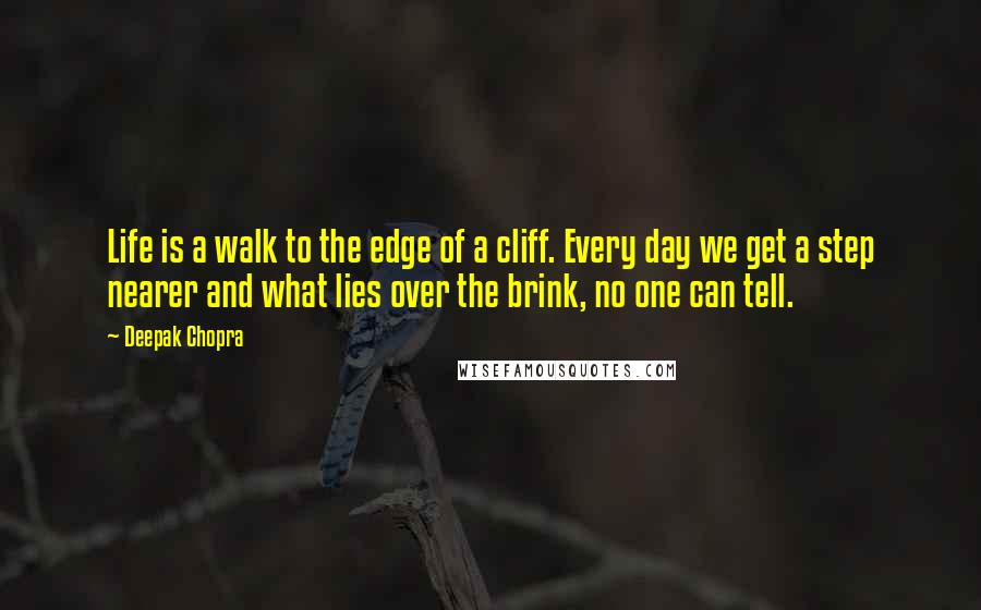 Deepak Chopra quotes: Life is a walk to the edge of a cliff. Every day we get a step nearer and what lies over the brink, no one can tell.