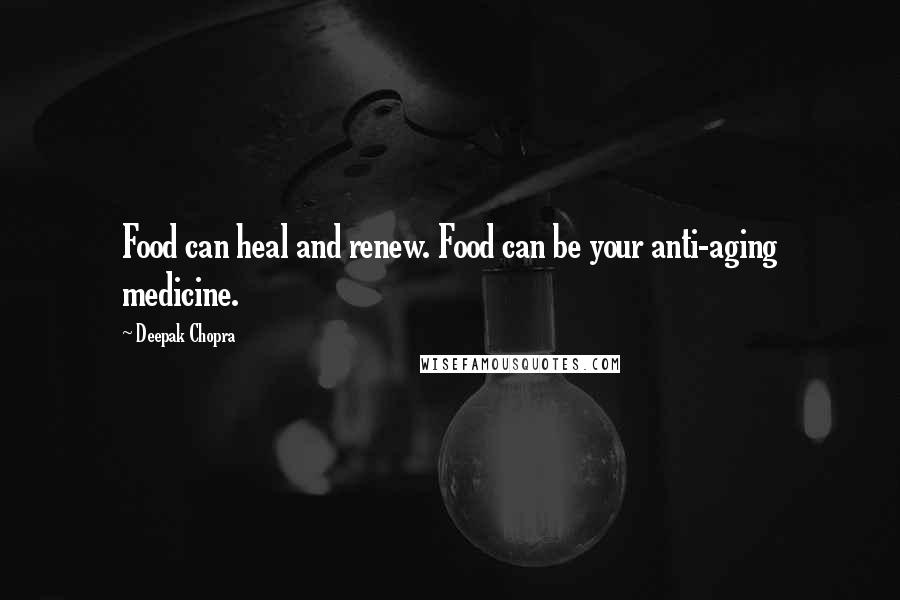 Deepak Chopra quotes: Food can heal and renew. Food can be your anti-aging medicine.