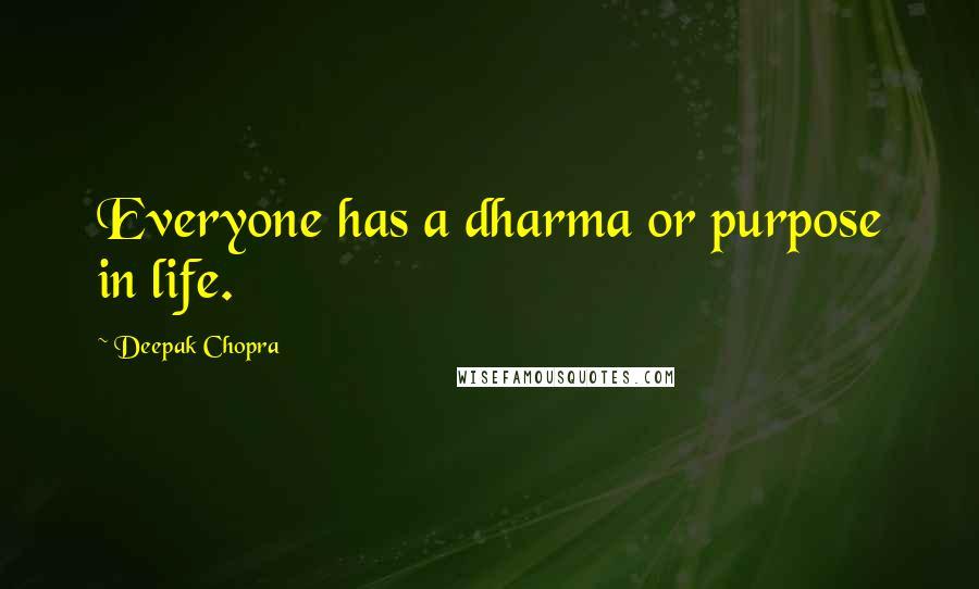 Deepak Chopra quotes: Everyone has a dharma or purpose in life.