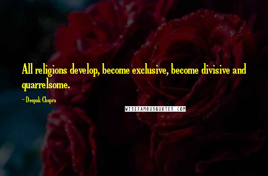 Deepak Chopra quotes: All religions develop, become exclusive, become divisive and quarrelsome.
