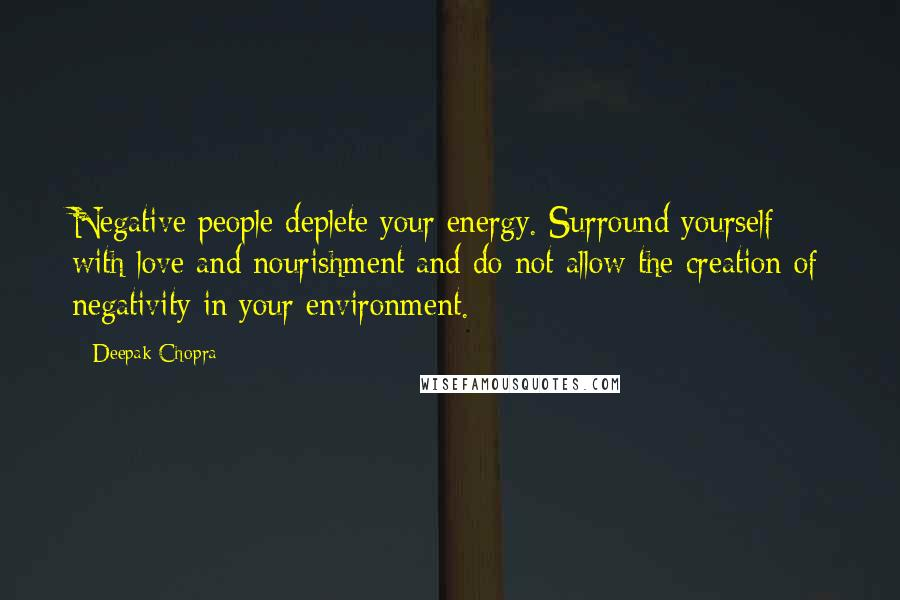 Deepak Chopra quotes: Negative people deplete your energy. Surround yourself with love and nourishment and do not allow the creation of negativity in your environment.