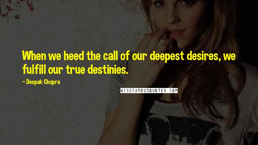 Deepak Chopra quotes: When we heed the call of our deepest desires, we fulfill our true destinies.