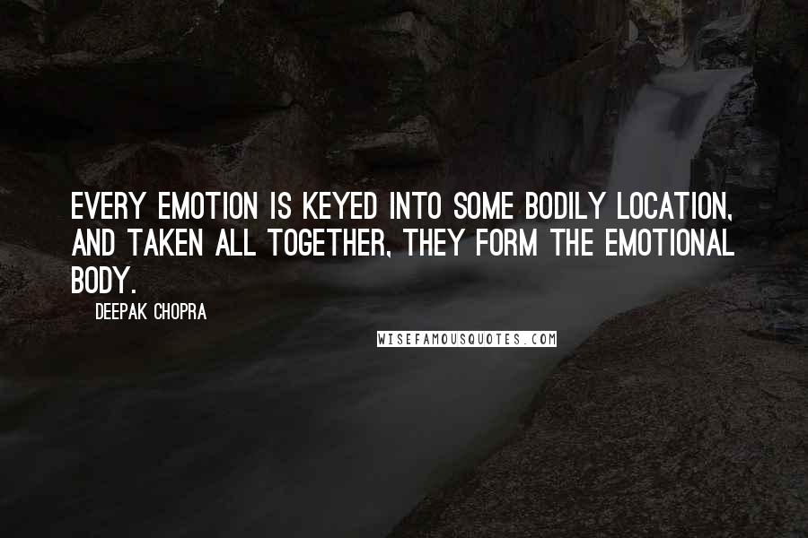 Deepak Chopra quotes: Every emotion is keyed into some bodily location, and taken all together, they form the emotional body.