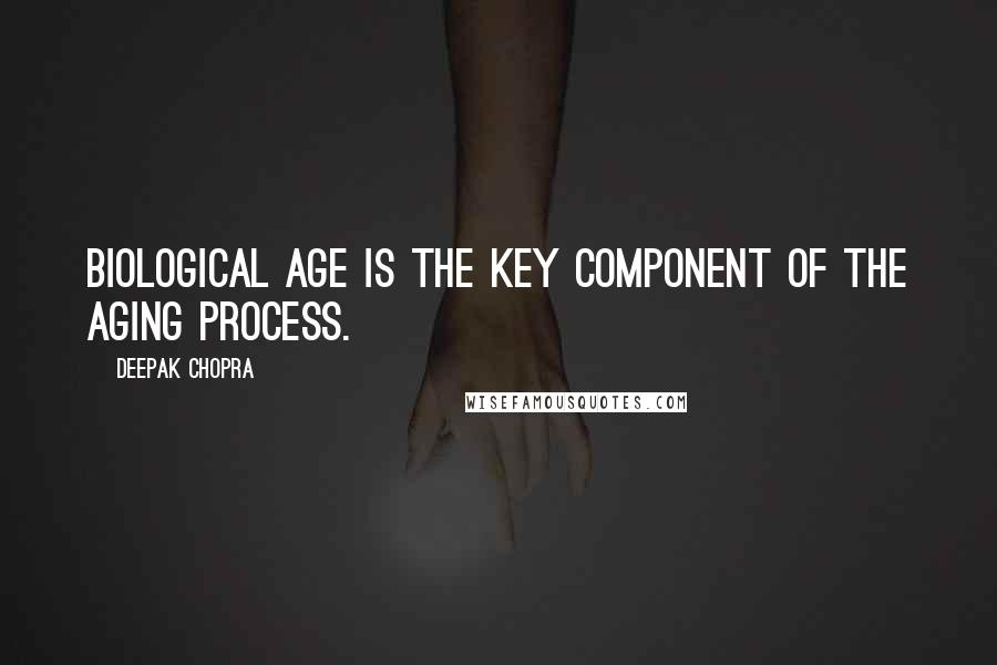 Deepak Chopra quotes: Biological age is the key component of the aging process.