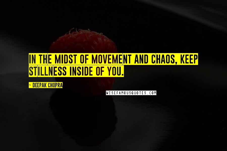 Deepak Chopra quotes: In the midst of movement and chaos, keep stillness inside of you.