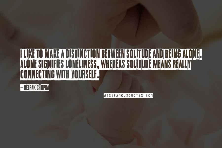 Deepak Chopra quotes: I like to make a distinction between solitude and being alone. Alone signifies loneliness, whereas solitude means really connecting with yourself.