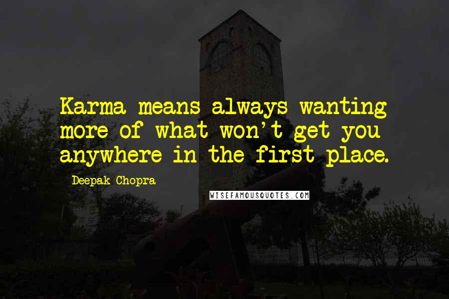 Deepak Chopra quotes: Karma means always wanting more of what won't get you anywhere in the first place.