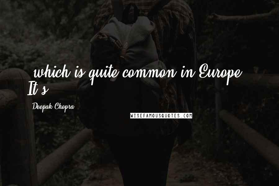 Deepak Chopra quotes: (which is quite common in Europe). It's