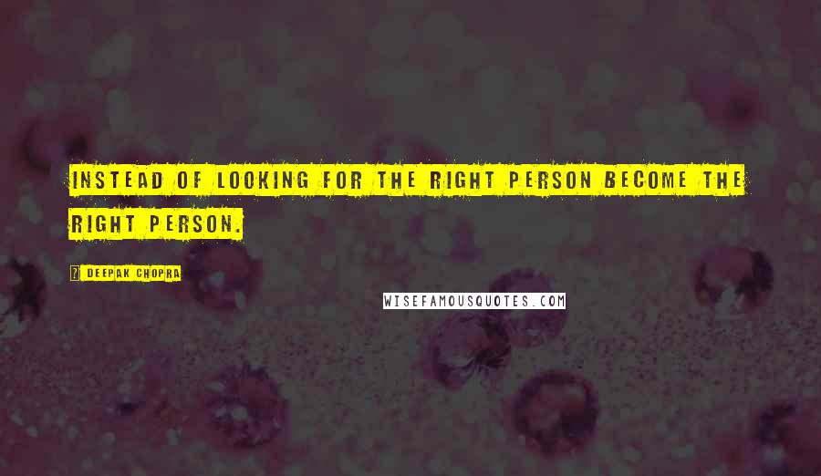 Deepak Chopra quotes: Instead of looking for the right person become the right person.