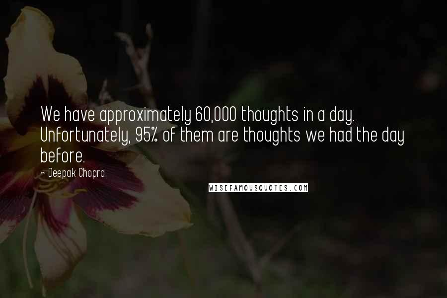 Deepak Chopra quotes: We have approximately 60,000 thoughts in a day. Unfortunately, 95% of them are thoughts we had the day before.