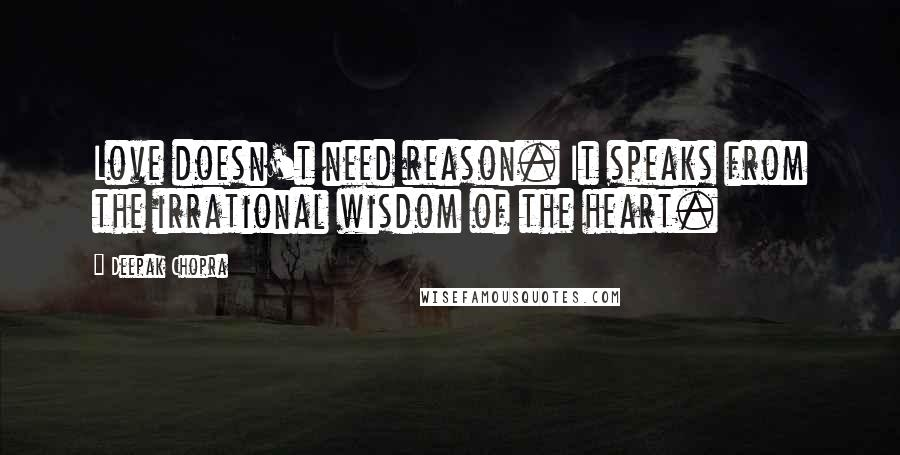 Deepak Chopra quotes: Love doesn't need reason. It speaks from the irrational wisdom of the heart.