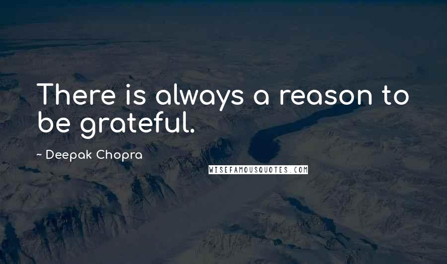 Deepak Chopra quotes: There is always a reason to be grateful.