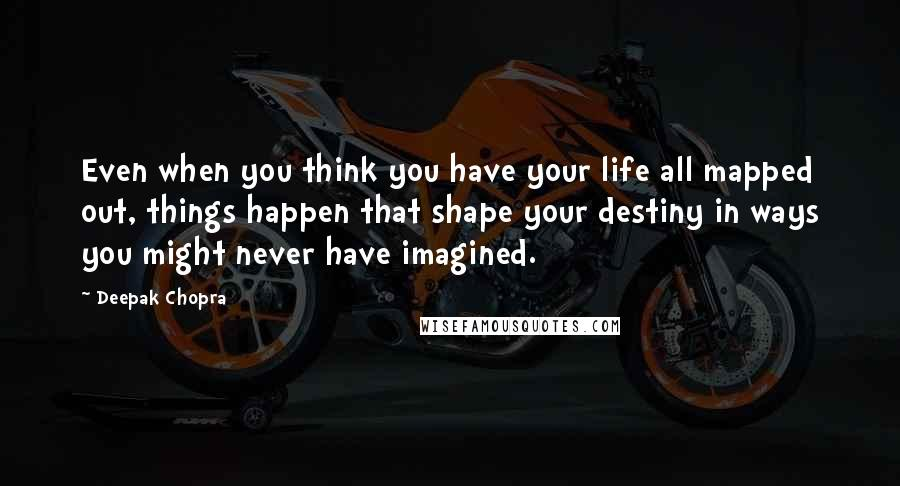 Deepak Chopra quotes: Even when you think you have your life all mapped out, things happen that shape your destiny in ways you might never have imagined.