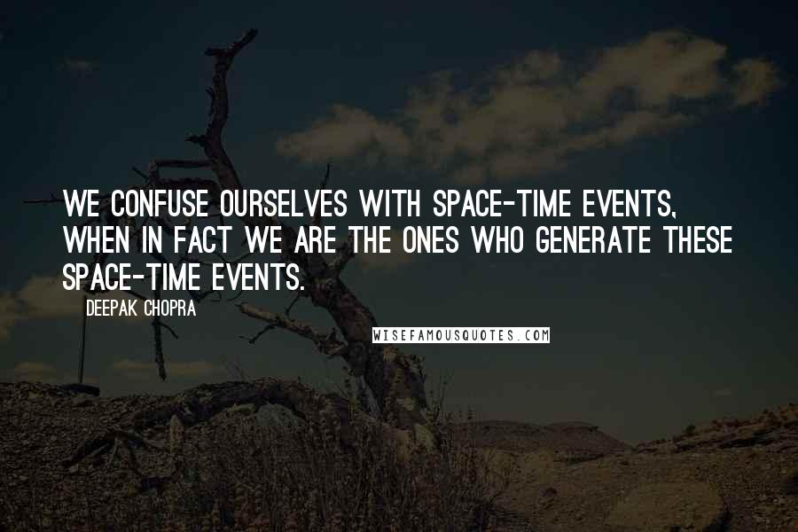 Deepak Chopra quotes: We confuse ourselves with space-time events, when in fact we are the ones who generate these space-time events.