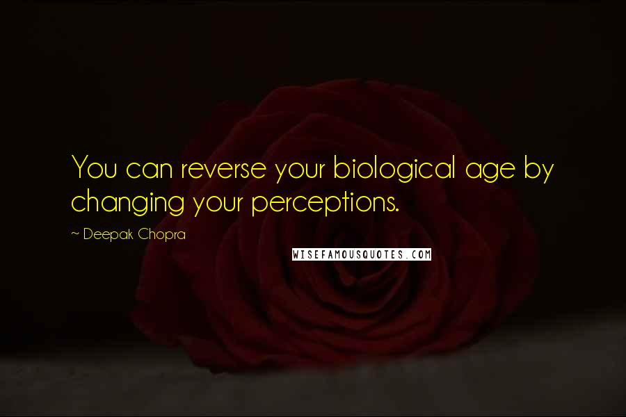 Deepak Chopra quotes: You can reverse your biological age by changing your perceptions.