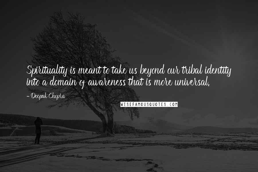 Deepak Chopra quotes: Spirituality is meant to take us beyond our tribal identity into a domain of awareness that is more universal.
