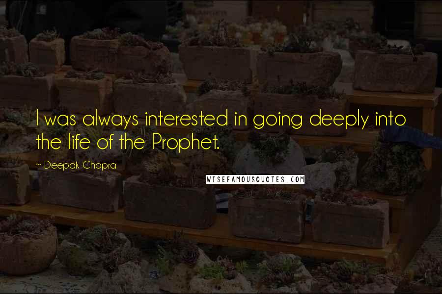 Deepak Chopra quotes: I was always interested in going deeply into the life of the Prophet.