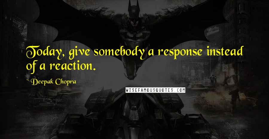 Deepak Chopra quotes: Today, give somebody a response instead of a reaction.