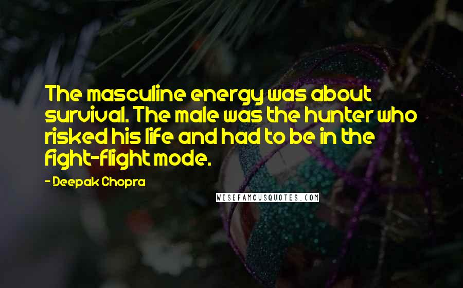 Deepak Chopra quotes: The masculine energy was about survival. The male was the hunter who risked his life and had to be in the fight-flight mode.