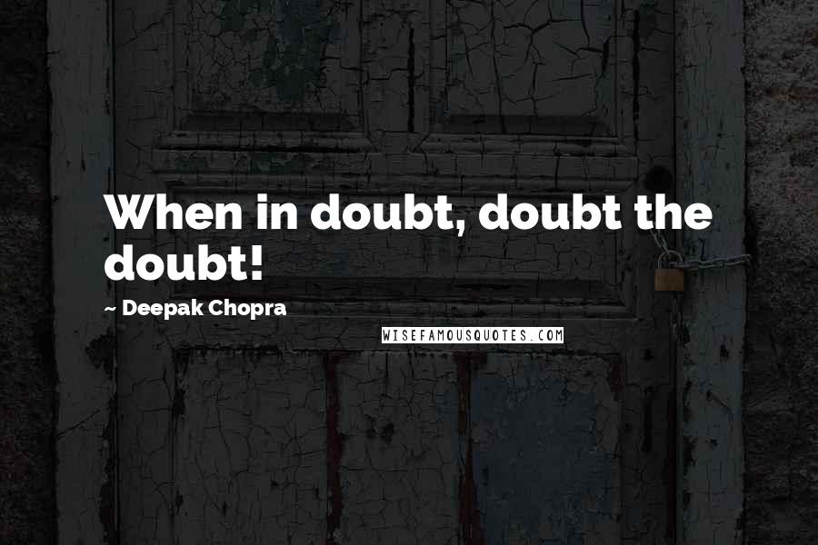 Deepak Chopra quotes: When in doubt, doubt the doubt!