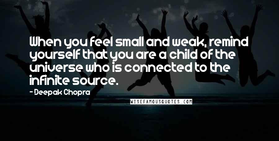 Deepak Chopra quotes: When you feel small and weak, remind yourself that you are a child of the universe who is connected to the infinite source.
