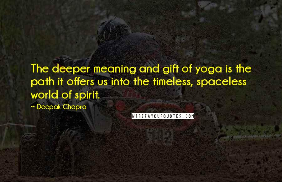 Deepak Chopra quotes: The deeper meaning and gift of yoga is the path it offers us into the timeless, spaceless world of spirit.