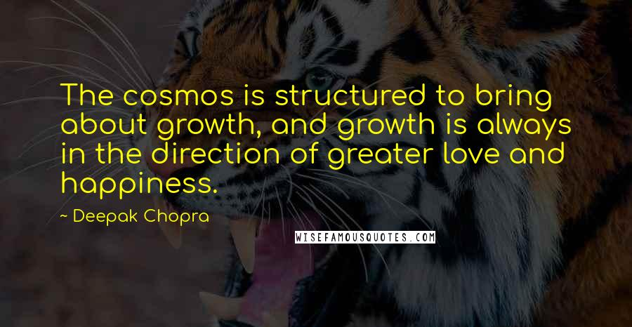 Deepak Chopra quotes: The cosmos is structured to bring about growth, and growth is always in the direction of greater love and happiness.