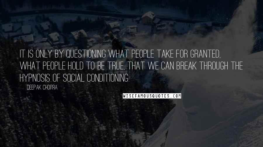 Deepak Chopra quotes: It is only by questioning what people take for granted, what people hold to be true, that we can break through the hypnosis of social conditioning.