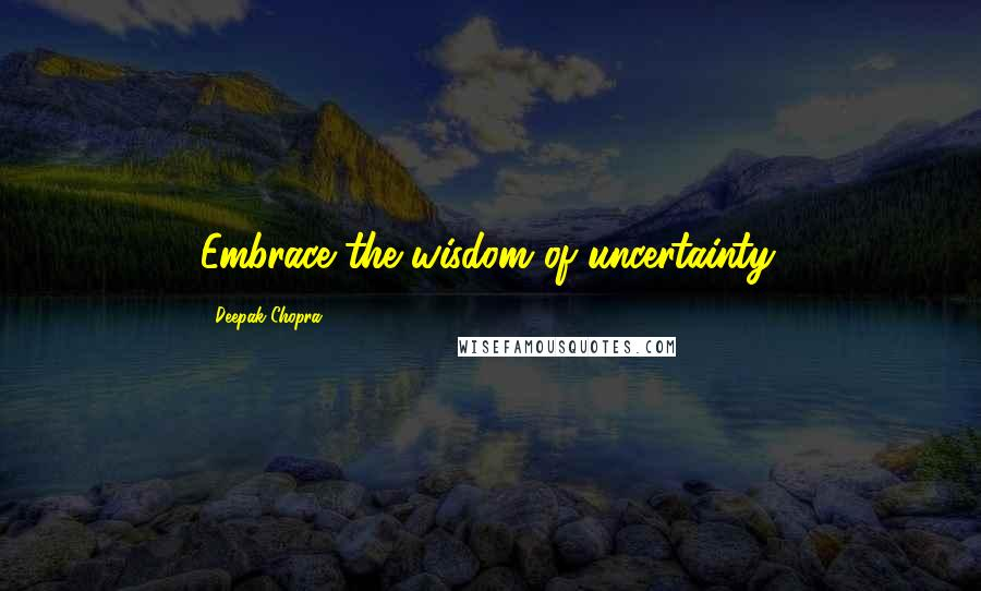 Deepak Chopra quotes: Embrace the wisdom of uncertainty.