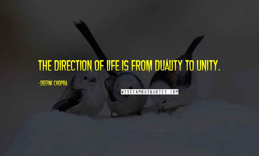 Deepak Chopra quotes: The direction of life is from duality to unity.