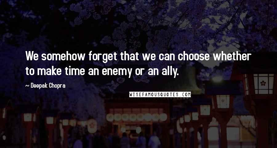Deepak Chopra quotes: We somehow forget that we can choose whether to make time an enemy or an ally.