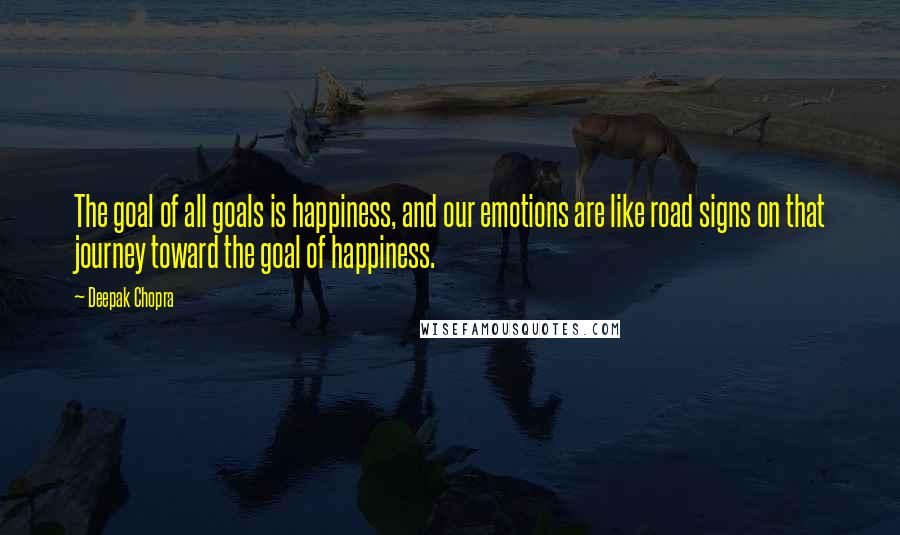 Deepak Chopra quotes: The goal of all goals is happiness, and our emotions are like road signs on that journey toward the goal of happiness.