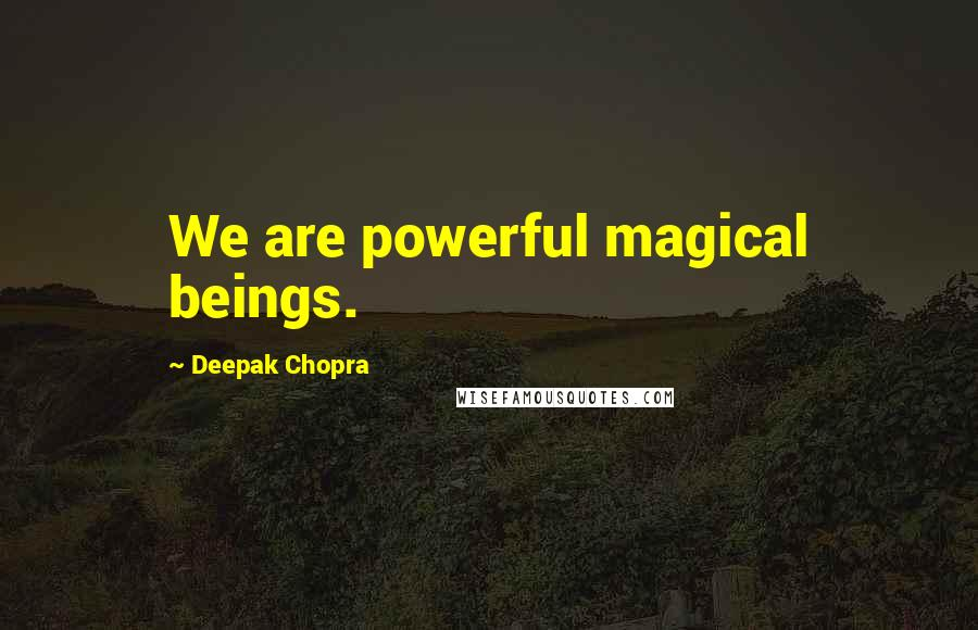 Deepak Chopra quotes: We are powerful magical beings.