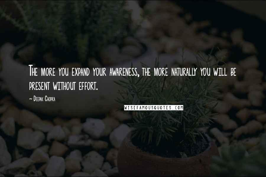 Deepak Chopra quotes: The more you expand your awareness, the more naturally you will be present without effort.