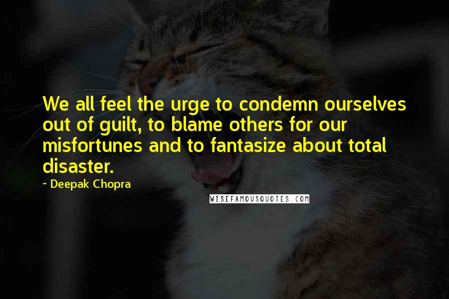 Deepak Chopra quotes: We all feel the urge to condemn ourselves out of guilt, to blame others for our misfortunes and to fantasize about total disaster.