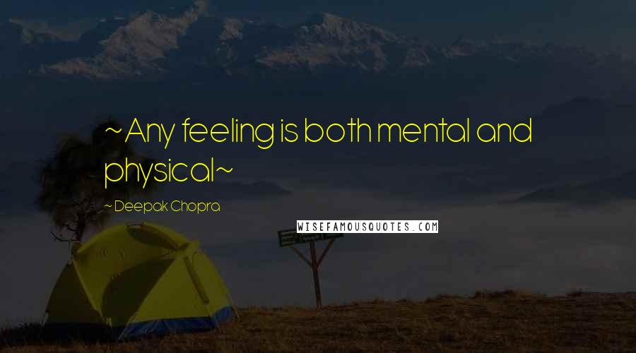 Deepak Chopra quotes: ~Any feeling is both mental and physical~