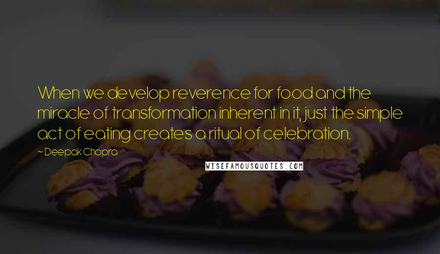 Deepak Chopra quotes: When we develop reverence for food and the miracle of transformation inherent in it, just the simple act of eating creates a ritual of celebration.