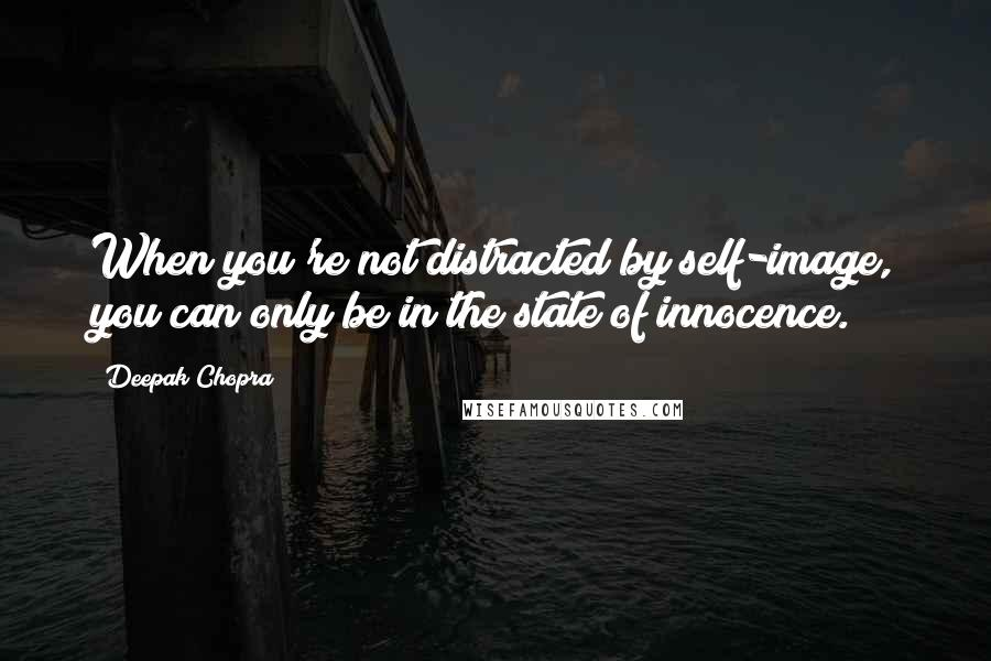 Deepak Chopra quotes: When you're not distracted by self-image, you can only be in the state of innocence.