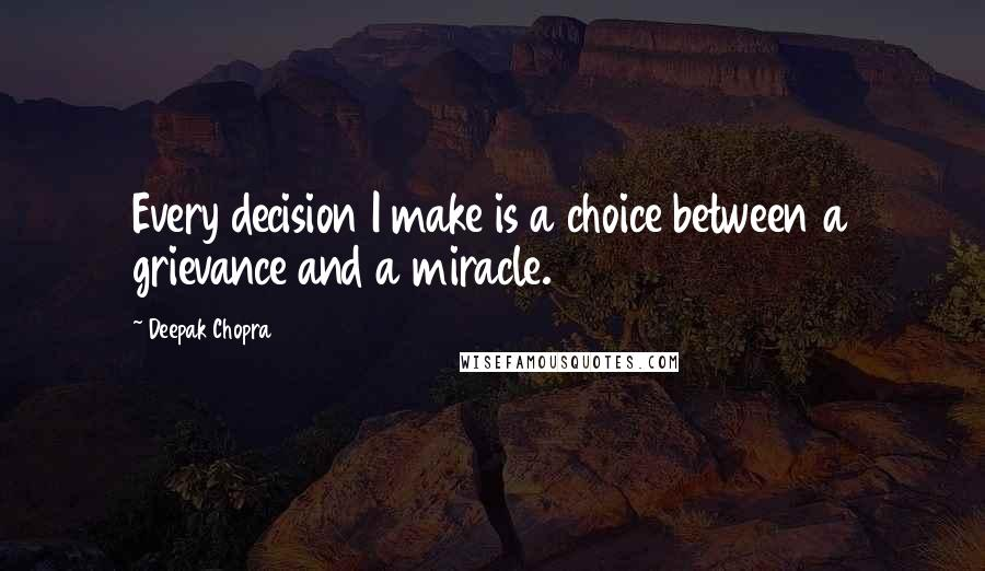 Deepak Chopra quotes: Every decision I make is a choice between a grievance and a miracle.