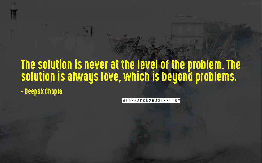 Deepak Chopra quotes: The solution is never at the level of the problem. The solution is always love, which is beyond problems.