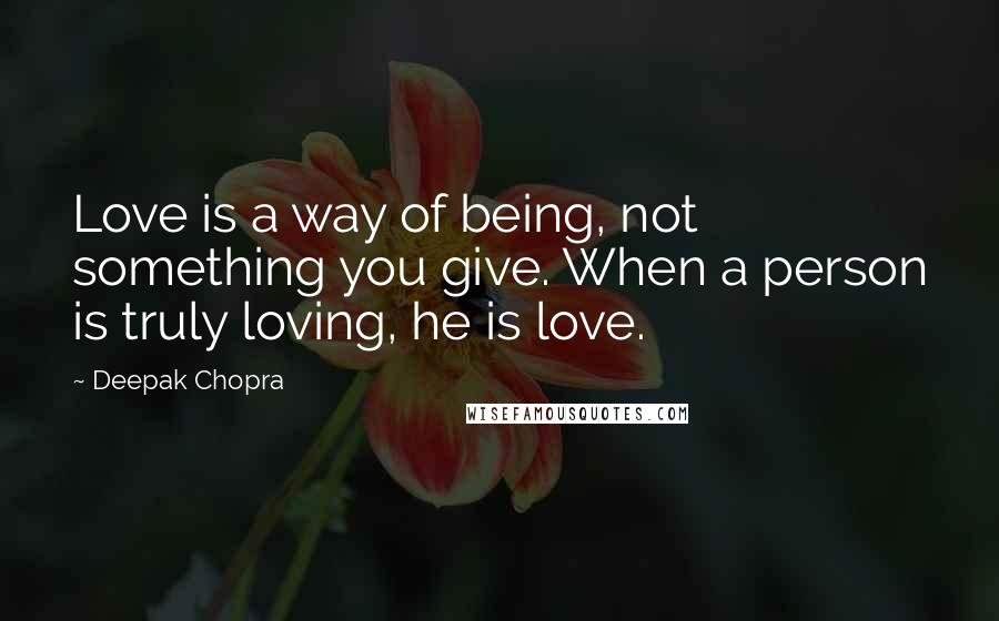 Deepak Chopra quotes: Love is a way of being, not something you give. When a person is truly loving, he is love.