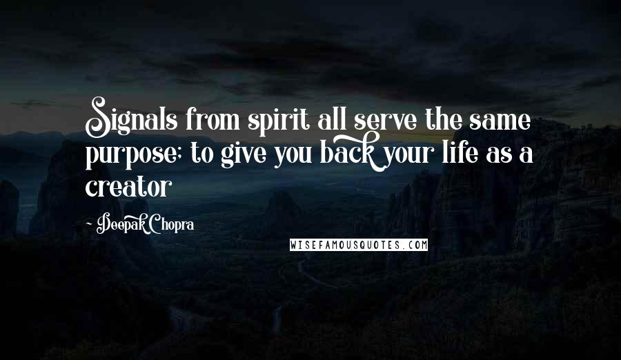 Deepak Chopra quotes: Signals from spirit all serve the same purpose; to give you back your life as a creator