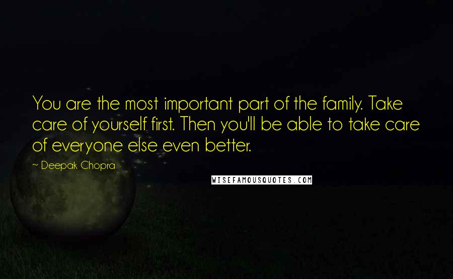 Deepak Chopra quotes: You are the most important part of the family. Take care of yourself first. Then you'll be able to take care of everyone else even better.