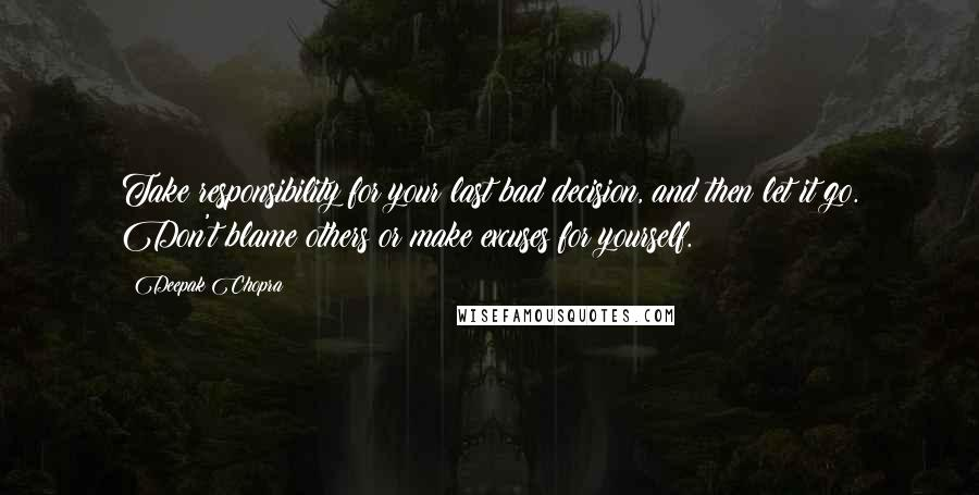Deepak Chopra quotes: Take responsibility for your last bad decision, and then let it go. Don't blame others or make excuses for yourself.