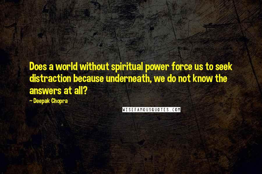 Deepak Chopra quotes: Does a world without spiritual power force us to seek distraction because underneath, we do not know the answers at all?