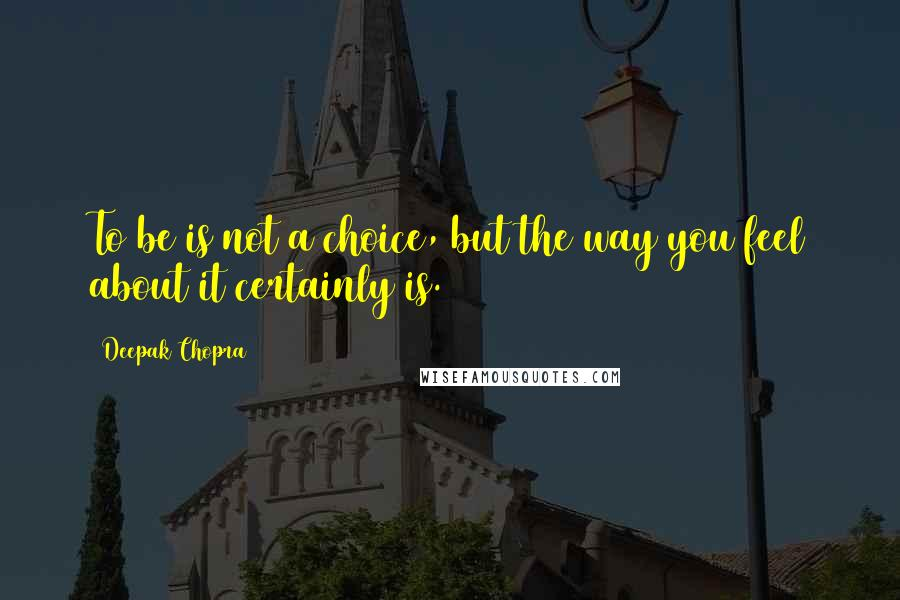 Deepak Chopra quotes: To be is not a choice, but the way you feel about it certainly is.