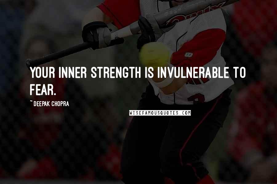 Deepak Chopra quotes: Your inner strength is invulnerable to fear.