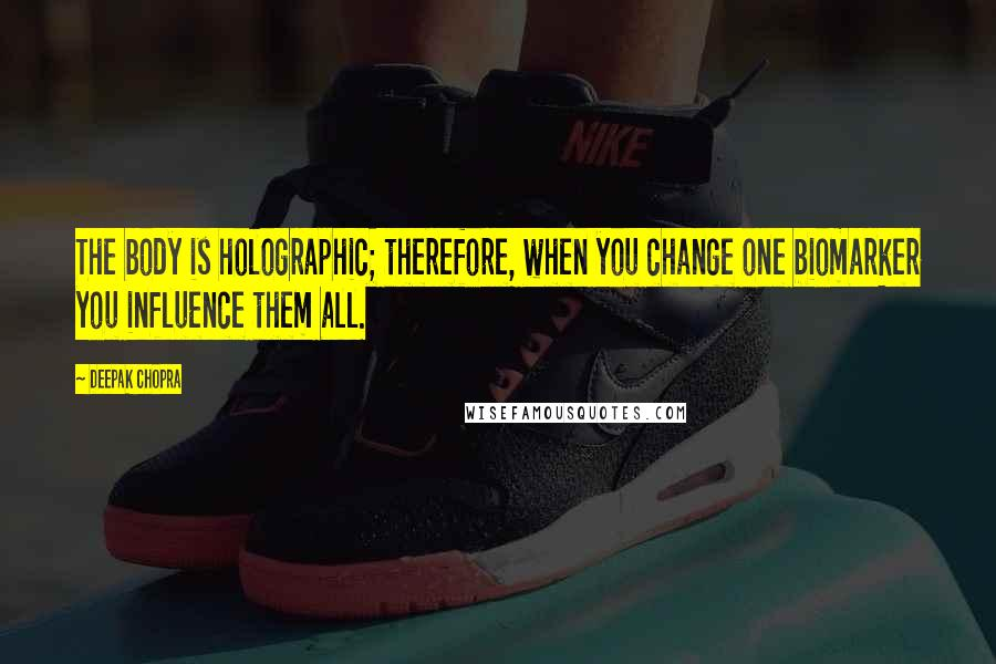 Deepak Chopra quotes: The body is holographic; therefore, when you change one biomarker you influence them all.