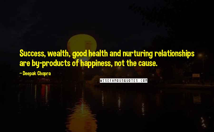 Deepak Chopra quotes: Success, wealth, good health and nurturing relationships are by-products of happiness, not the cause.