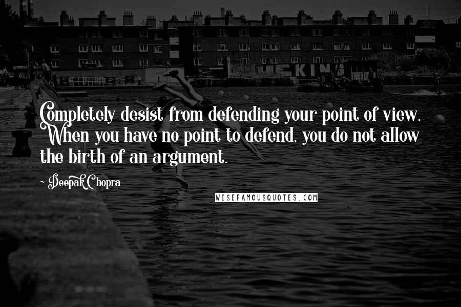 Deepak Chopra quotes: Completely desist from defending your point of view. When you have no point to defend, you do not allow the birth of an argument.